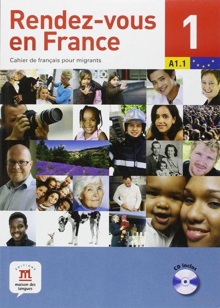 Rendez-vous en France 1. Cahier de francais pour migrants. A1.1 (+ CD). Фабрис Бартелеми, Янник Бове