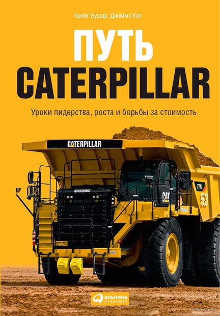 Путь Caterpillar. Уроки лидерства, роста и борьбы за стоимость. Крейг Бушар, Джеймс Кох
