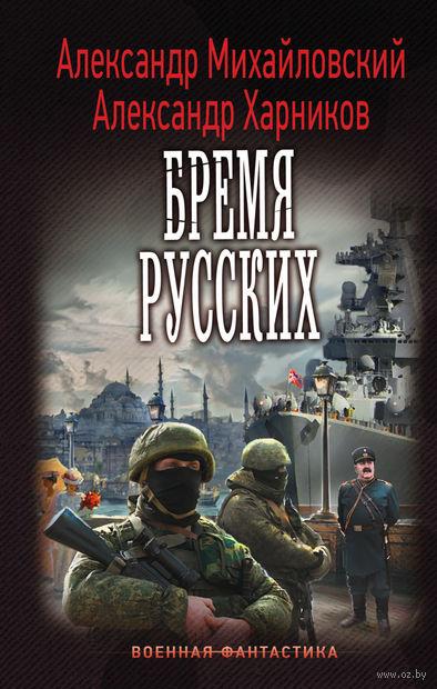 Бремя русских. Александр Михайловский, Александр Харников