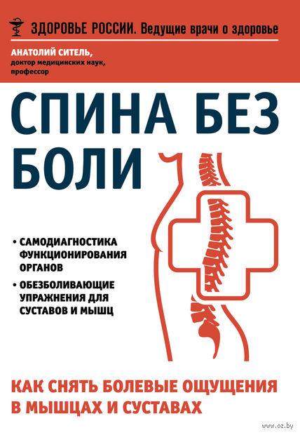 Спина без боли. Как снять болевые ощущения в мышцах и суставах. Анатолий Ситель