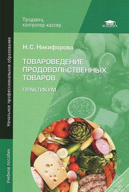 Товароведение продовольственных товаров. Практикум. Нина Никифорова