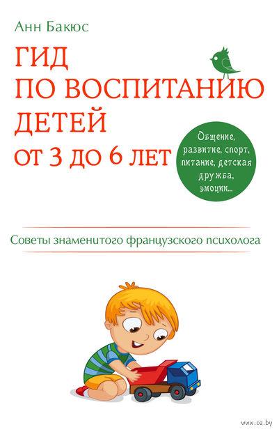 Гид по воспитанию детей от 3 до 6 лет. Практическое руководство от французского психолога. Анн Бакюс