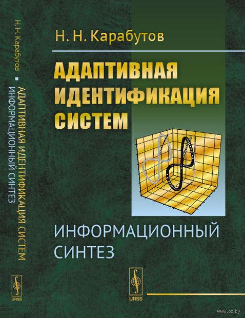 Адаптивная идентификация систем. Информационный синтез. Н. Карабутов