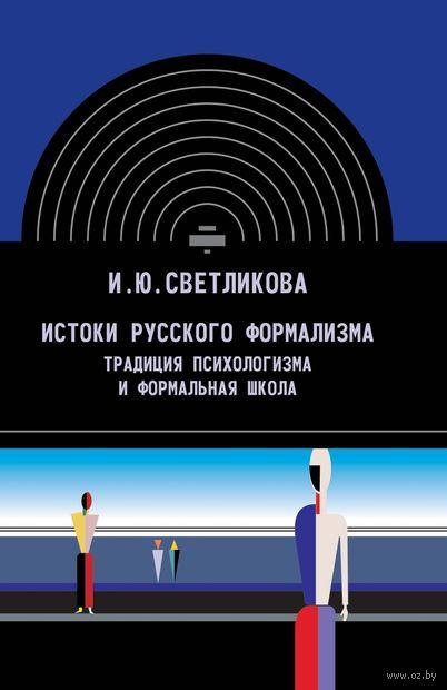 Истоки русского формализма. Традиция психологизма и формальная школа. И. Светликова