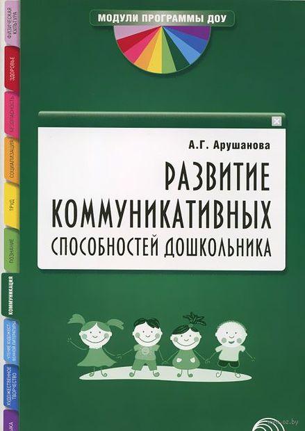 Развитие коммуникативных способностей дошкольника. Алла Арушанова