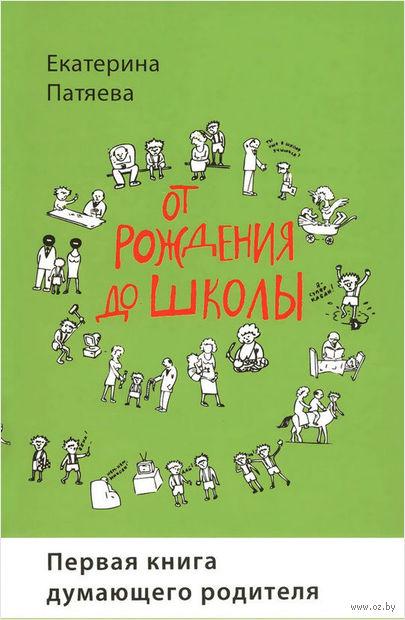 От рождения до школы. Первая книга думающего родителя. Екатерина Патяева