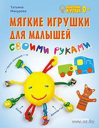 Мягкие игрушки для малышей своими руками. Татьяна Макурова