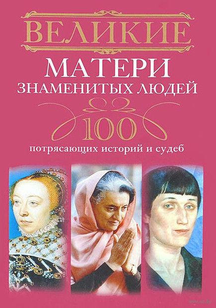 Великие матери знаменитых людей. 100 потрясающих историй и судеб. Ирина Мудрова