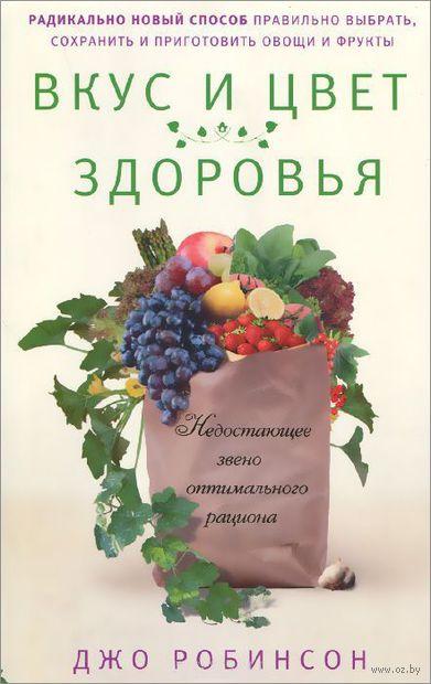 Вкус и цвет здоровья. Недостоющее звено оптимального рациона. Джо Робинсон