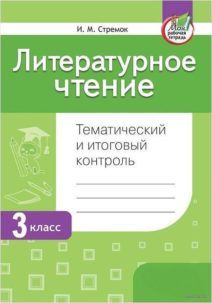 Литературное чтение. Тематический и итоговый контроль. 3 класс. Ирина Стремок
