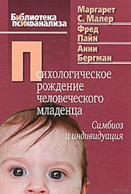 Психологическое рождение человеческого младенца. Симбиоз и индивидуация. Маргарет Малер, Фред Пайн, Анни Бергман