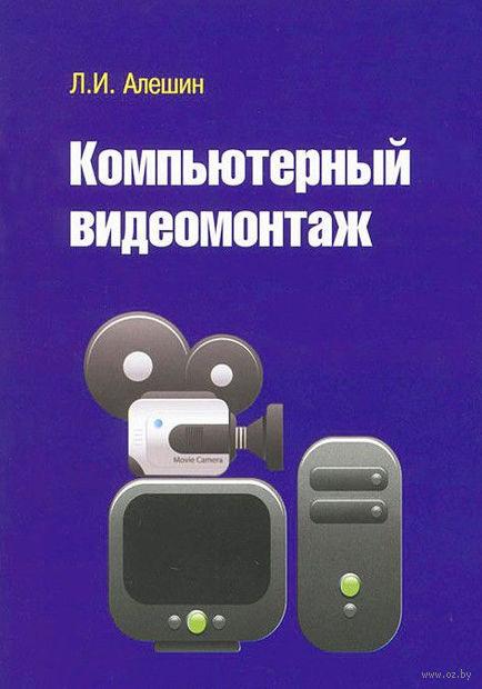 Компьютерный видеомонтаж. Леонид Алешин