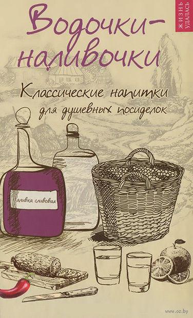 Водочки-наливочки. Классические напитки для душевных посиделок. Т. Плотникова