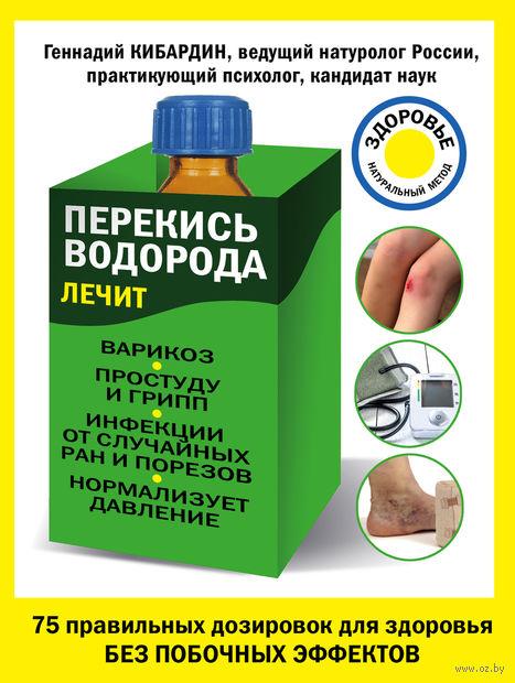 Перекись водорода лечит: варикоз, простуду и грипп, инфекции, нормализует давление. Геннадий Кибардин
