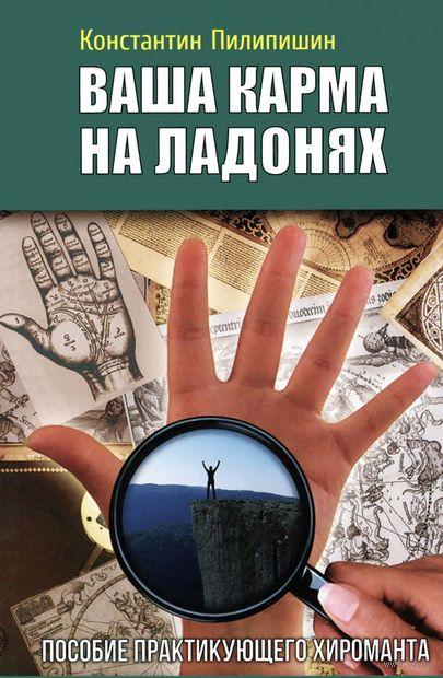 Ваша карма на ладонях. Пособие практикующего хироманта. Книга 4. Константин Пилипишин