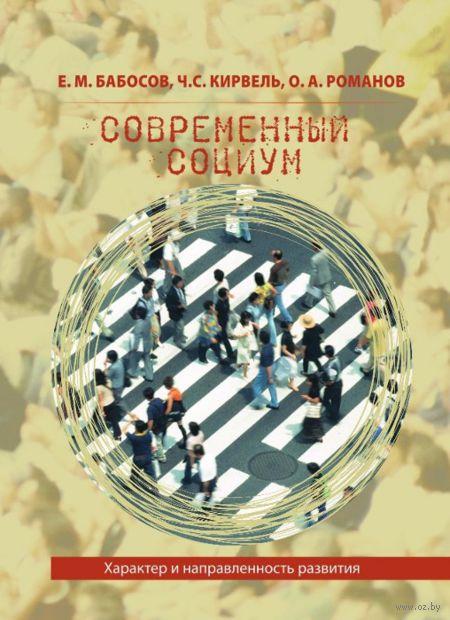 Современный социум: характер и направленность развития. Евгений Бабосов, Чеслав Кирвель, Олег Романов