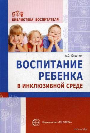 Воспитание ребенка в инклюзивной среде. Методика, диагностика. Анастасия Сиротюк