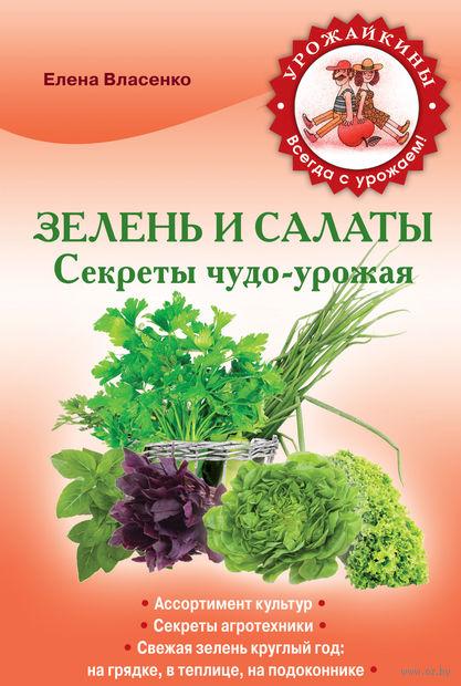 Зелень и салаты. Секреты чудо-урожая. Е. Власенко