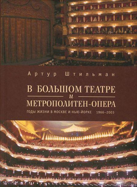 В Большом театре и Метрополитен-опера. Годы жизни в Москве и Нью-Йорке. 1966-2003. Артур Штильман