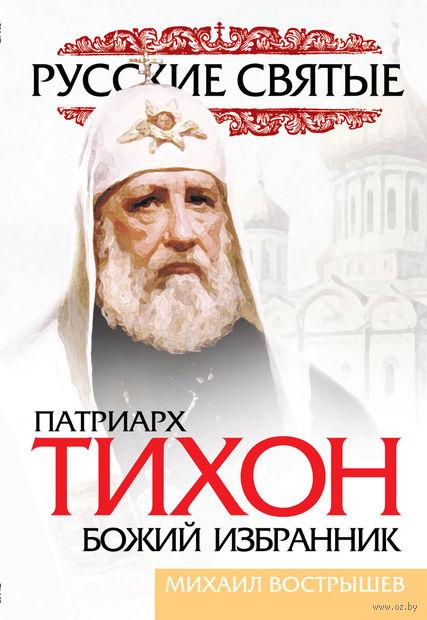 Патриарх Тихон. Божий избранник. Михаил Вострышев