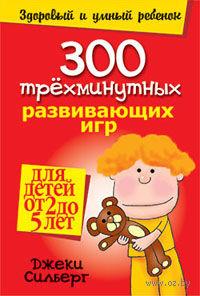300 трехминутных развивающих игр для детей от 2 до 5 лет. Джеки Силберг