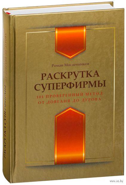 Раскрутка суперфирмы. 101 проверенный метод от Довганя до Дурова. Роман Масленников