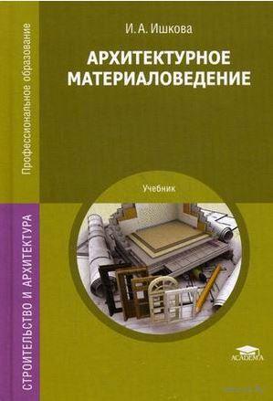 Архитектурное материаловедение. И. Ишкова