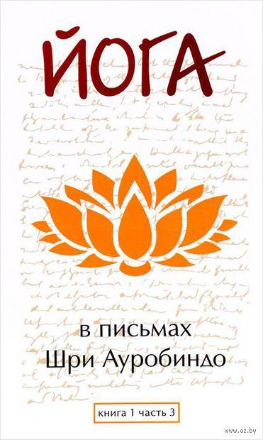 Йога в письмах. Книга 1. Часть 3. Шри Ауробиндо