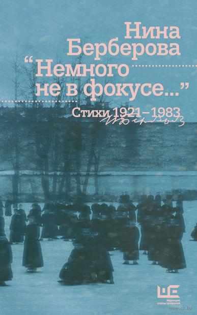 Немного не в фокусе… Стихи 1921-1983. Нина Берберова