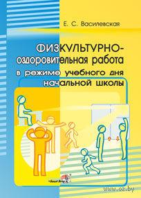 Физкультурно-оздоровительная работа в режиме учебного дня начальной школы. Е. Василевская