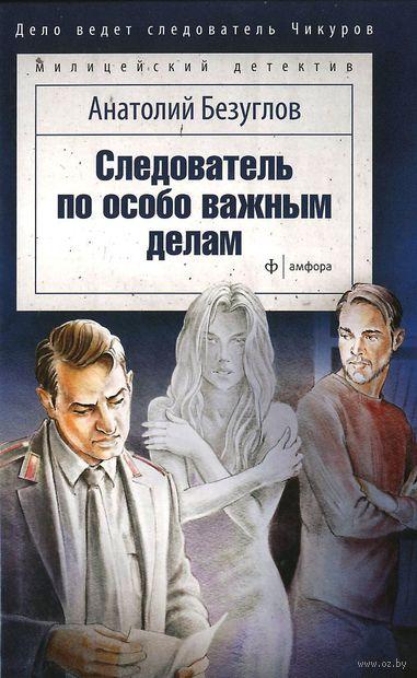 Следователь по особо важным делам. Анатолий Безуглов