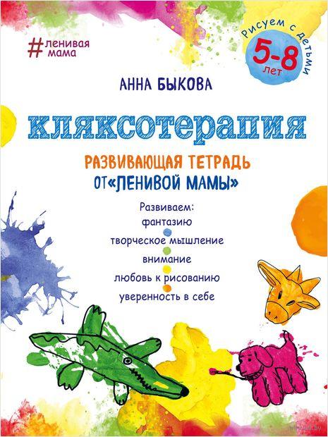 """Кляксотерапия. Рисуем с детьми 5-8 лет, развивающая тетрадь от """"ленивой мамы"""". Анна Быкова"""