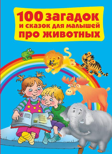 100 загадок и сказок для малышей про животных. В. Дмитриева