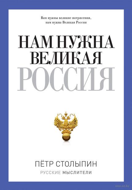 Нам нужна великая Россия!. Петр Столыпин
