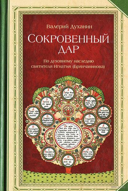 Сокровенный дар. По духовному наследию святителя Игнатия (Брянчанинова). Валерий Духанин