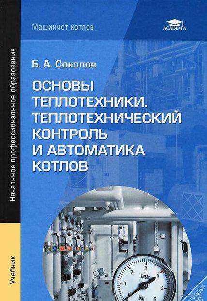 Основы теплотехники. Теплотехнический контроль и автоматика котлов. Б. Соколов