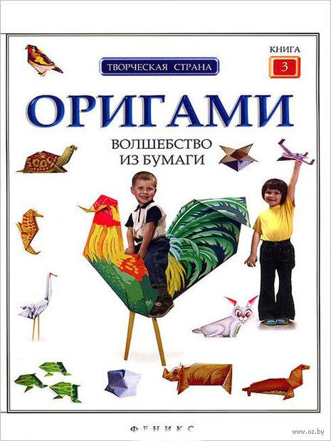 Оригами. Волшебство из бумаги. Книга 3