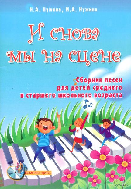 И снова мы на сцене. Сборник песен для детей среднего и старшего школьного возраста (+ CD). Ирина Нужина, Наталья Нужина