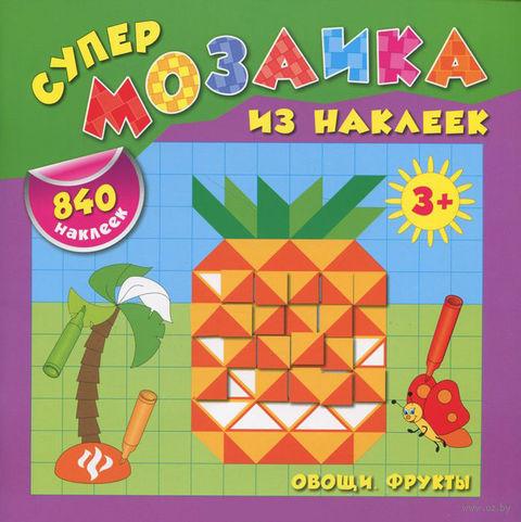 Овощи. Фрукты. Супер мозаика из наклеек. Екатерина Смирнова